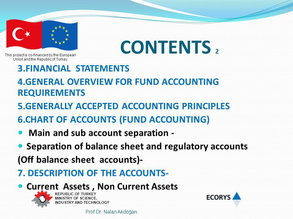 This project is co-financed by the European Union and the Republic of Turkey REPUBLIC OF TURKEY MINISTRY OF SCIENCE, INDUSTRY AND TECHNOLOGY İÇERİK 2 3.FİNANSAL TABLOLAR 4.FON MUHASEBE KURALLARINA GENEL BAKIŞ 5.GENEL KABUL GÖRMÜŞ MUHASEBE İLKELERİ 6.HESAP PLANI-FON MUHASEBESİ Ana ve yardımcı hesaplar Bilanço hesapları ile Nazım hesaplar arasındaki ayırım 7.HESAP AÇIKLAMALARI Dönen Varlıklar Duran Varlıklar Prof.Dr.