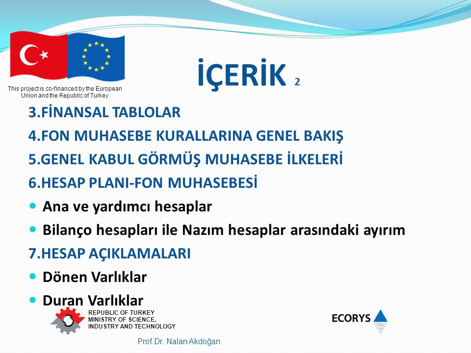 This project is co-financed by the European Union and the Republic of Turkey REPUBLIC OF TURKEY MINISTRY OF SCIENCE, INDUSTRY AND TECHNOLOGY Finansal tablolar bu amaca ulaşmak için işletmeyle ilgili aşağıdaki bilgileri sunar: Varlıklar,Borçlar; FİNANSAL DURUM TABLOSU Özkaynaklar; (BİLANÇO) Gelir ve giderler, karlar ve zararlar dahil; GELİR TABLOSU Ortakların ortak olmaları sebebiyle yaptıkları katkılar ve ortaklara yapılan dağıtımlar ÖZKAYNAKLAR DEĞİŞİM TABLOSU Nakit akışları.