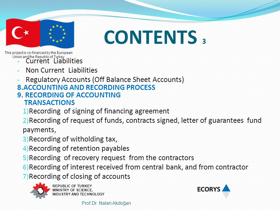 This project is co-financed by the European Union and the Republic of Turkey REPUBLIC OF TURKEY MINISTRY OF SCIENCE, INDUSTRY AND TECHNOLOGY Account Code The name of the accountDebitCredit 127 Receıvables under admınıstratıve follow up (Receivables from Contractors) 22 000 - 301 Funds Used 22 000 Recovery Request from the contractors Request 20 000 Euro recovery as a result of 22 000 Euro eligible cost of 42 000 Euro advance payment Prof.Dr.