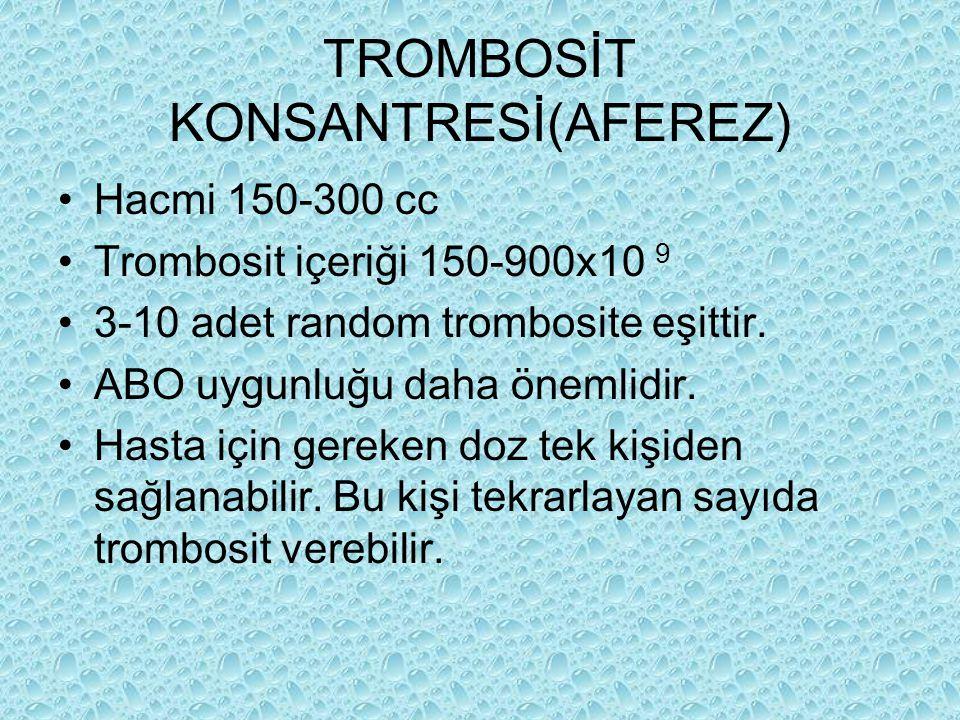 TROMBOSİT KONSANTRESİ(AFEREZ) Hacmi 150-300 cc Trombosit içeriği 150-900x10 9 3-10 adet random trombosite eşittir. ABO uygunluğu daha önemlidir. Hasta