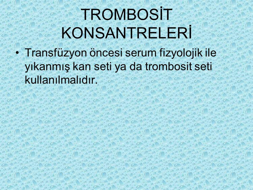 TROMBOSİT KONSANTRELERİ Transfüzyon öncesi serum fizyolojik ile yıkanmış kan seti ya da trombosit seti kullanılmalıdır.