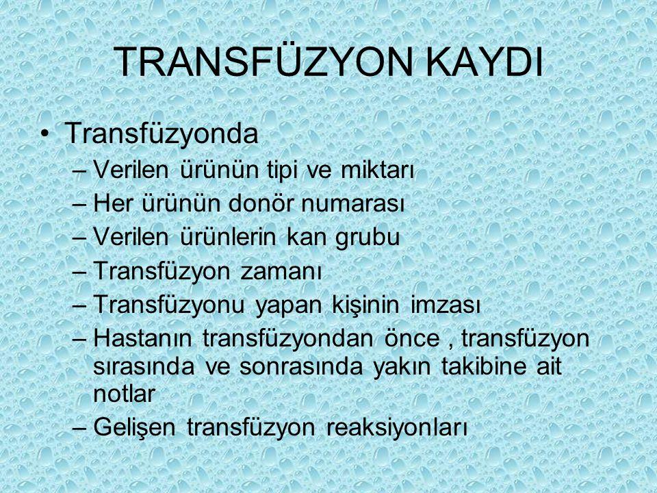 TRANSFÜZYON KAYDI Transfüzyonda –Verilen ürünün tipi ve miktarı –Her ürünün donör numarası –Verilen ürünlerin kan grubu –Transfüzyon zamanı –Transfüzy