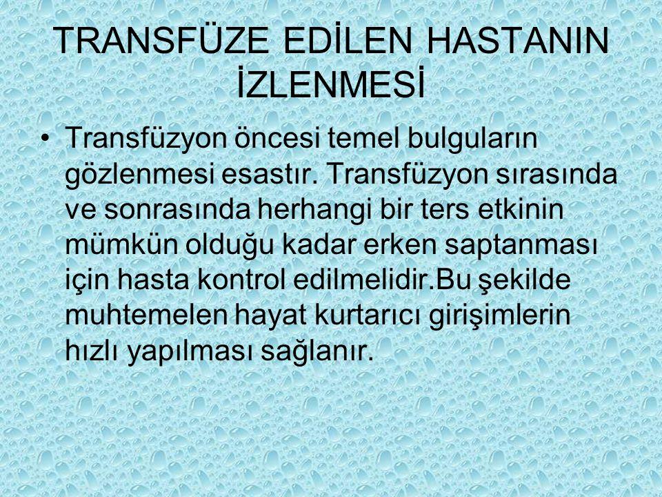 TRANSFÜZE EDİLEN HASTANIN İZLENMESİ Transfüzyon öncesi temel bulguların gözlenmesi esastır. Transfüzyon sırasında ve sonrasında herhangi bir ters etki