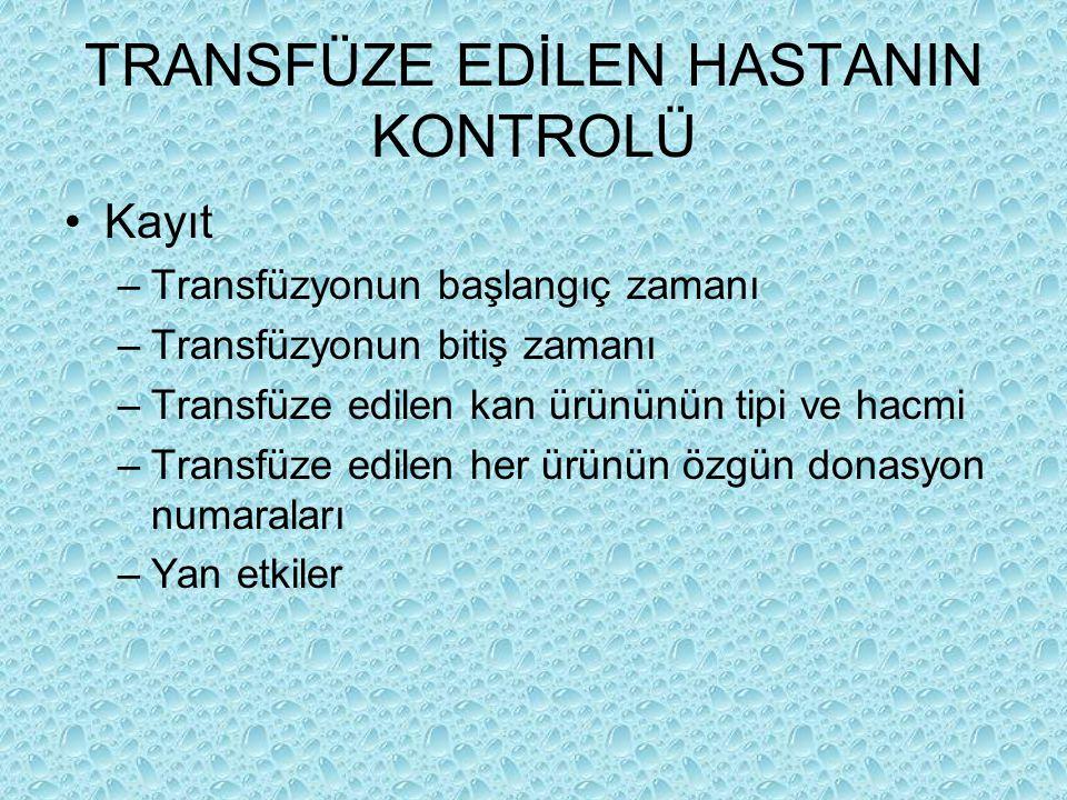 TRANSFÜZE EDİLEN HASTANIN KONTROLÜ Kayıt –Transfüzyonun başlangıç zamanı –Transfüzyonun bitiş zamanı –Transfüze edilen kan ürününün tipi ve hacmi –Tra