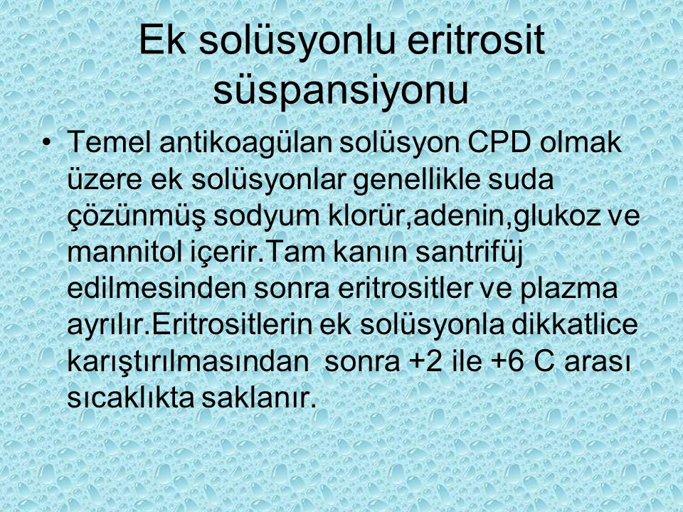 Ek solüsyonlu eritrosit süspansiyonu Temel antikoagülan solüsyon CPD olmak üzere ek solüsyonlar genellikle suda çözünmüş sodyum klorür,adenin,glukoz v