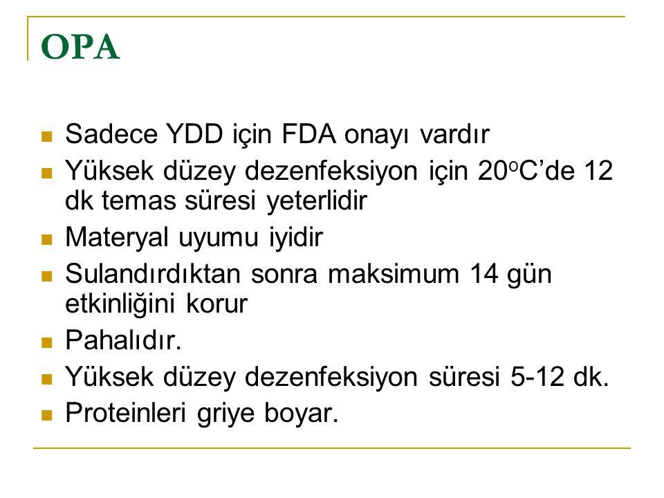 OPA Sadece YDD için FDA onayı vardır Yüksek düzey dezenfeksiyon için 20 o C'de 12 dk temas süresi yeterlidir Materyal uyumu iyidir Sulandırdıktan sonr