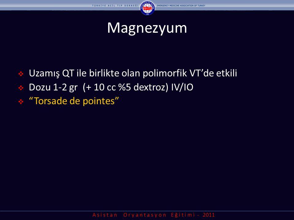 A s i s t a n O r y a n t a s y o n E ğ i t i m i - 2011 Magnezyum  Uzamış QT ile birlikte olan polimorfik VT'de etkili  Dozu 1-2 gr (+ 10 cc %5 dex