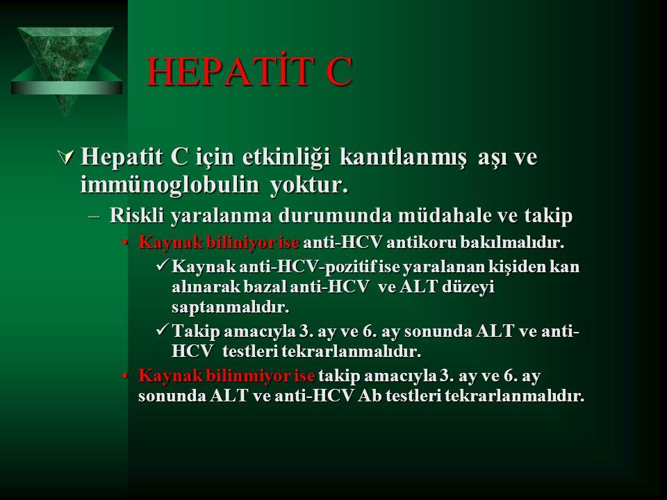 HEPATİT C  Hepatit C için etkinliği kanıtlanmış aşı ve immünoglobulin yoktur. –Riskli yaralanma durumunda müdahale ve takip Kaynak biliniyor ise anti