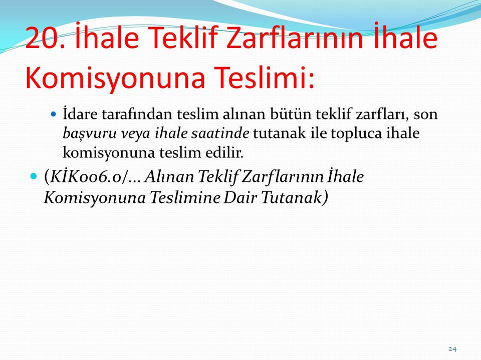 20. İhale Teklif Zarflarının İhale Komisyonuna Teslimi: İdare tarafından teslim alınan bütün teklif zarfları, son başvuru veya ihale saatinde tutanak