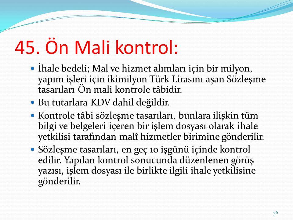 45. Ön Mali kontrol: İhale bedeli; Mal ve hizmet alımları için bir milyon, yapım işleri için ikimilyon Türk Lirasını aşan Sözleşme tasarıları Ön mali