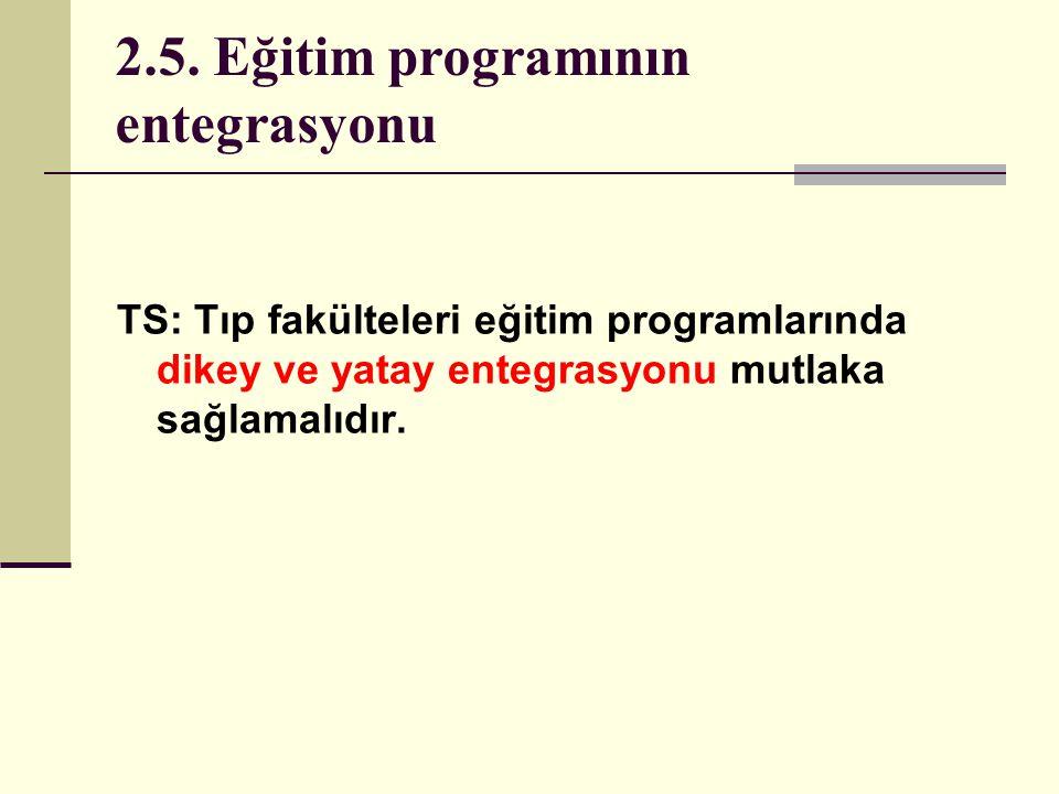 2.5. Eğitim programının entegrasyonu TS: Tıp fakülteleri eğitim programlarında dikey ve yatay entegrasyonu mutlaka sağlamalıdır.