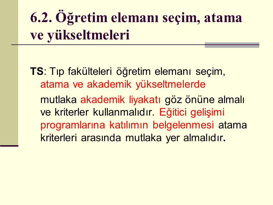 6.2. Öğretim elemanı seçim, atama ve yükseltmeleri TS: Tıp fakülteleri öğretim elemanı seçim, atama ve akademik yükseltmelerde mutlaka akademik liyaka