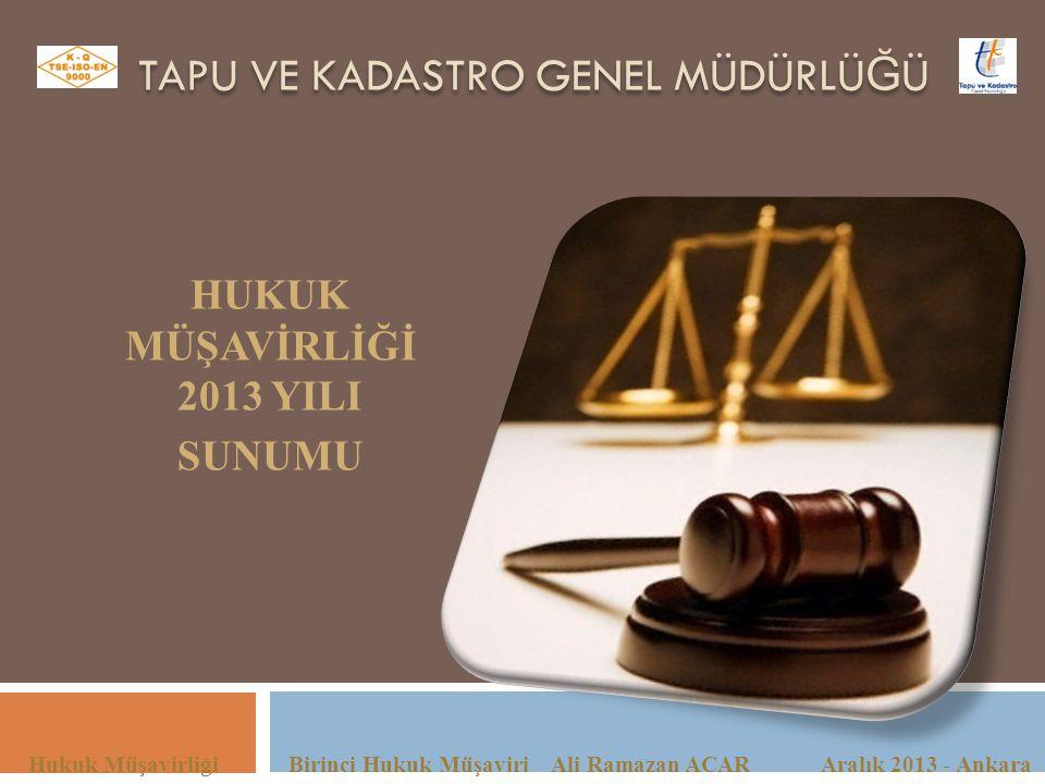 TAPU VE KADASTRO GENEL MÜDÜRLÜ Ğ Ü Hukuk Müşavirliği Birinci Hukuk Müşaviri Ali Ramazan ACAR Aralık 2013 - Ankara HUKUK MÜŞAVİRLİĞİ 2013 YILI SUNUMU