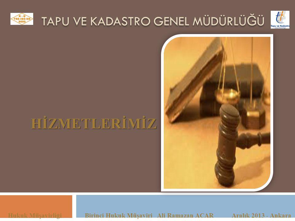 TAPU VE KADASTRO GENEL MÜDÜRLÜ Ğ Ü Hukuk Müşavirliği Birinci Hukuk Müşaviri Ali Ramazan ACAR Aralık 2013 - Ankara HİZMETLERİMİZ