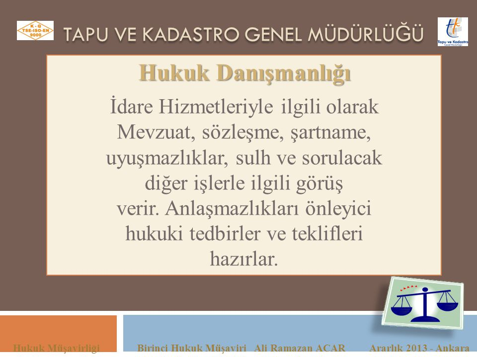 TAPU VE KADASTRO GENEL MÜDÜRLÜ Ğ Ü Hukuk Müşavirliği Birinci Hukuk Müşaviri Ali Ramazan ACAR Ararlık 2013 - Ankara Hukuk Danışmanlığı İdare Hizmetleri
