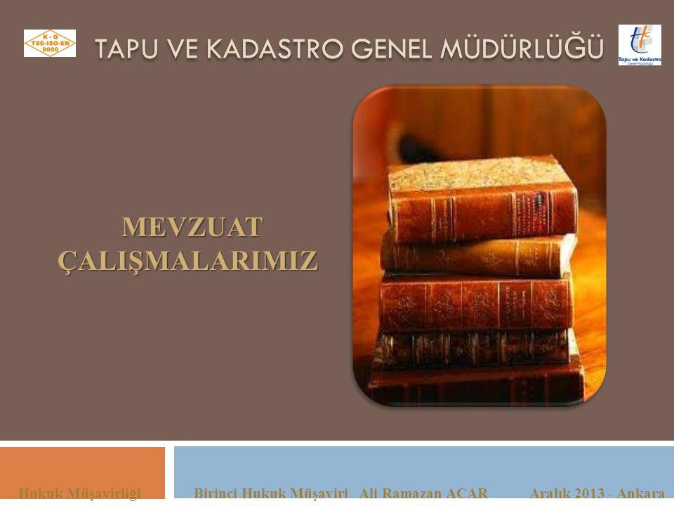 TAPU VE KADASTRO GENEL MÜDÜRLÜ Ğ Ü Hukuk Müşavirliği Birinci Hukuk Müşaviri Ali Ramazan ACAR Aralık 2013 - Ankara MEVZUATÇALIŞMALARIMIZ
