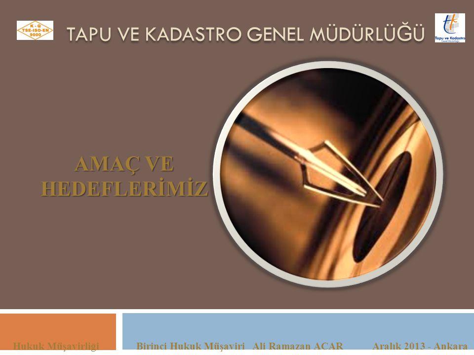 TAPU VE KADASTRO GENEL MÜDÜRLÜ Ğ Ü Hukuk Müşavirliği Birinci Hukuk Müşaviri Ali Ramazan ACAR Aralık 2013 - Ankara AMAÇ VE HEDEFLERİMİZ