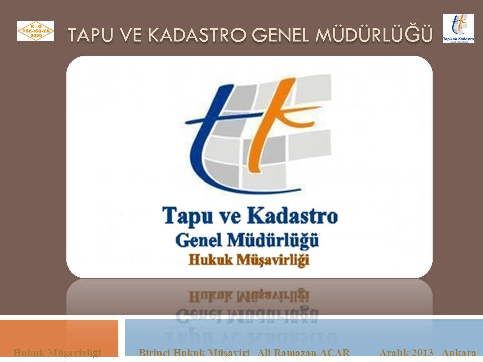 TAPU VE KADASTRO GENEL MÜDÜRLÜ Ğ Ü Hukuk Müşavirliği Birinci Hukuk Müşaviri Ali Ramazan ACAR Aralık 2013 - Ankara