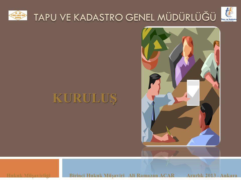 TAPU VE KADASTRO GENEL MÜDÜRLÜ Ğ Ü Hukuk Müşavirliği Birinci Hukuk Müşaviri Ali Ramazan ACAR Ararlık 2013 - Ankara KURULUŞ