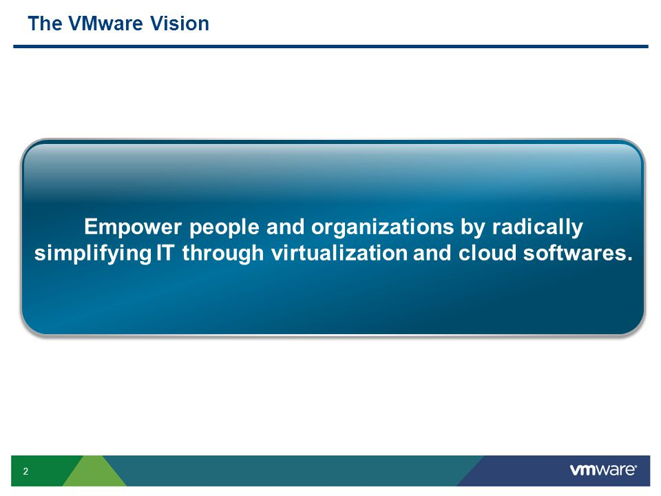2 Empower people and organizations by radically simplifying IT through virtualization and cloud softwares. The VMware Vision