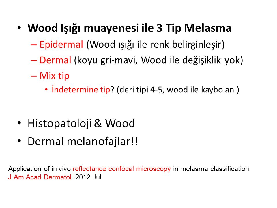 Wood Işığı muayenesi ile 3 Tip Melasma – Epidermal (Wood ışığı ile renk belirginleşir) – Dermal (koyu gri-mavi, Wood ile değişiklik yok) – Mix tip İndetermine tip.