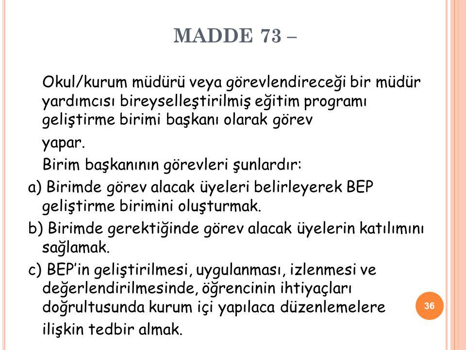 MADDE 73 – Okul/kurum müdürü veya görevlendireceği bir müdür yardımcısı bireyselleştirilmiş eğitim programı geliştirme birimi başkanı olarak görev yap