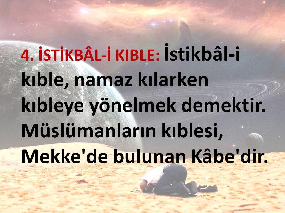 4. İSTİKBÂL-İ KIBLE: İstikbâl-i kıble, namaz kılarken kıbleye yönelmek demektir. Müslümanların kıblesi, Mekke'de bulunan Kâbe'dir.