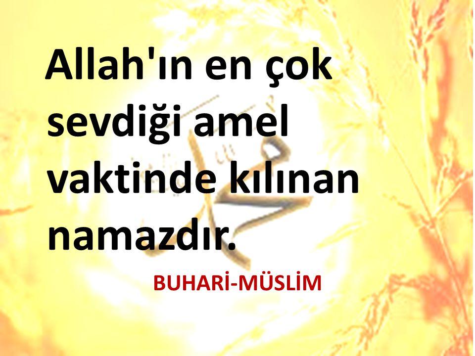 Allah'ın en çok sevdiği amel vaktinde kılınan namazdır. BUHARİ-MÜSLİM
