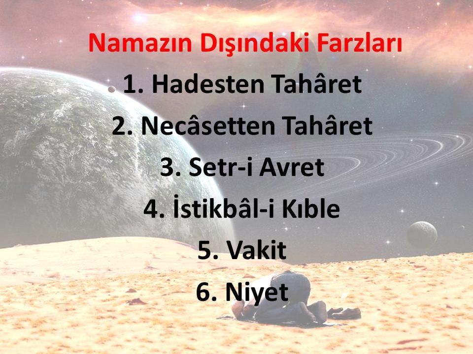 Namazın Dışındaki Farzları 1. Hadesten Tahâret 2. Necâsetten Tahâret 3. Setr-i Avret 4. İstikbâl-i Kıble 5. Vakit 6. Niyet