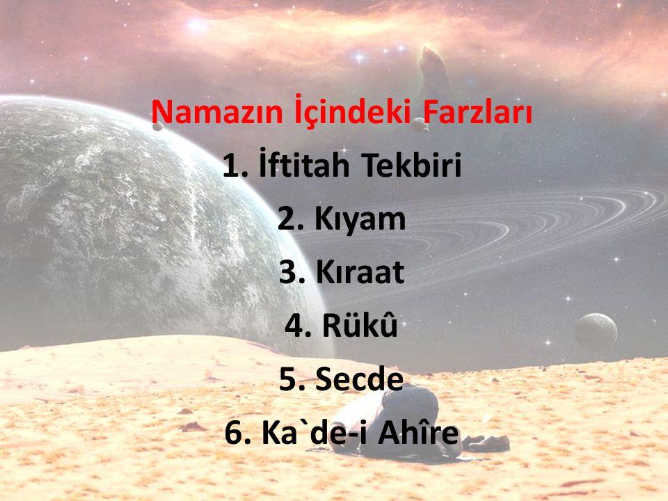 Namazın İçindeki Farzları 1. İftitah Tekbiri 2. Kıyam 3. Kıraat 4. Rükû 5. Secde 6. Ka`de-i Ahîre
