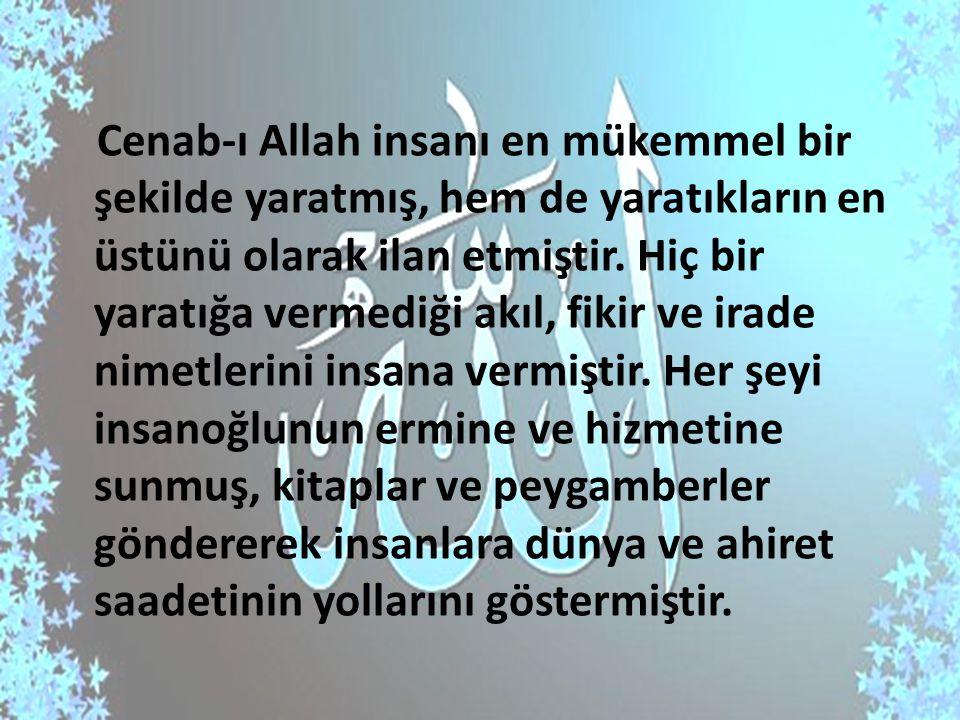 Cenab-ı Allah insanı en mükemmel bir şekilde yaratmış, hem de yaratıkların en üstünü olarak ilan etmiştir. Hiç bir yaratığa vermediği akıl, fikir ve i