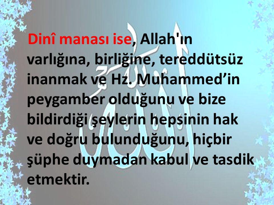 Dinî manası ise, Allah'ın varlığına, birliğine, tereddütsüz inanmak ve Hz. Muhammed'in peygamber olduğunu ve bize bildirdiği şeylerin hepsinin hak ve