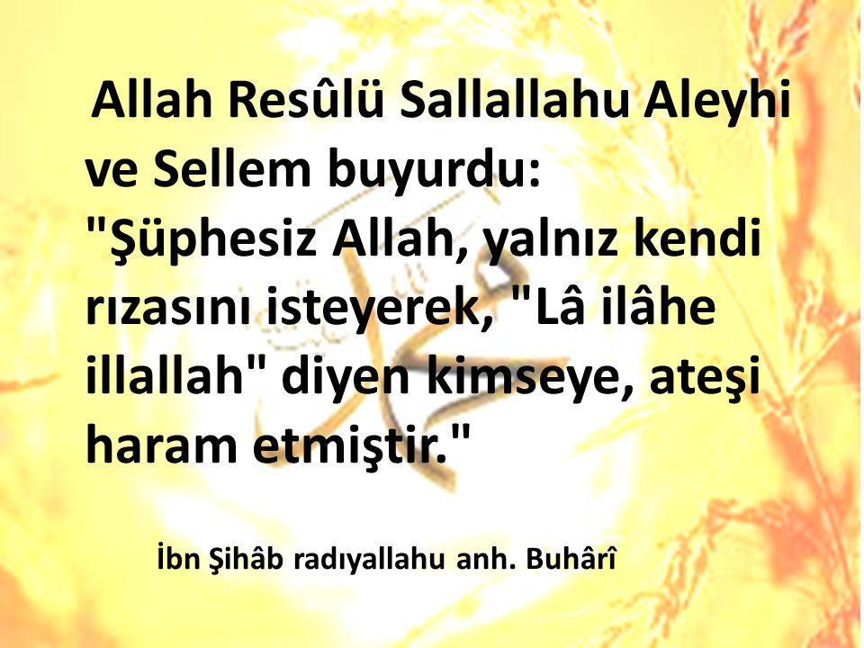 Allah Resûlü Sallallahu Aleyhi ve Sellem buyurdu: Şüphesiz Allah, yalnız kendi rızasını isteyerek, Lâ ilâhe illallah diyen kimseye, ateşi haram etmiştir. İbn Şihâb radıyallahu anh.
