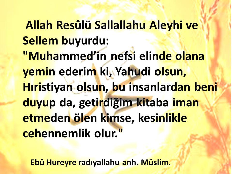 Allah Resûlü Sallallahu Aleyhi ve Sellem buyurdu: Muhammed'in nefsi elinde olana yemin ederim ki, Yahudi olsun, Hıristiyan olsun, bu insanlardan beni duyup da, getirdiğim kitaba iman etmeden ölen kimse, kesinlikle cehennemlik olur. Ebû Hureyre radıyallahu anh.