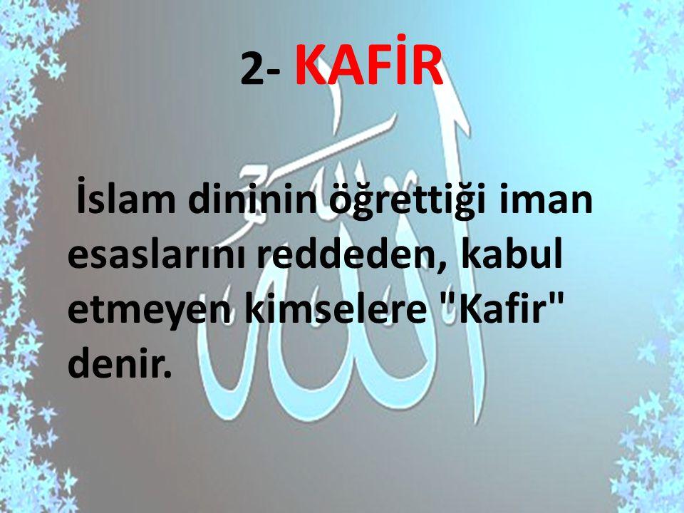 2- KAFİR İslam dininin öğrettiği iman esaslarını reddeden, kabul etmeyen kimselere
