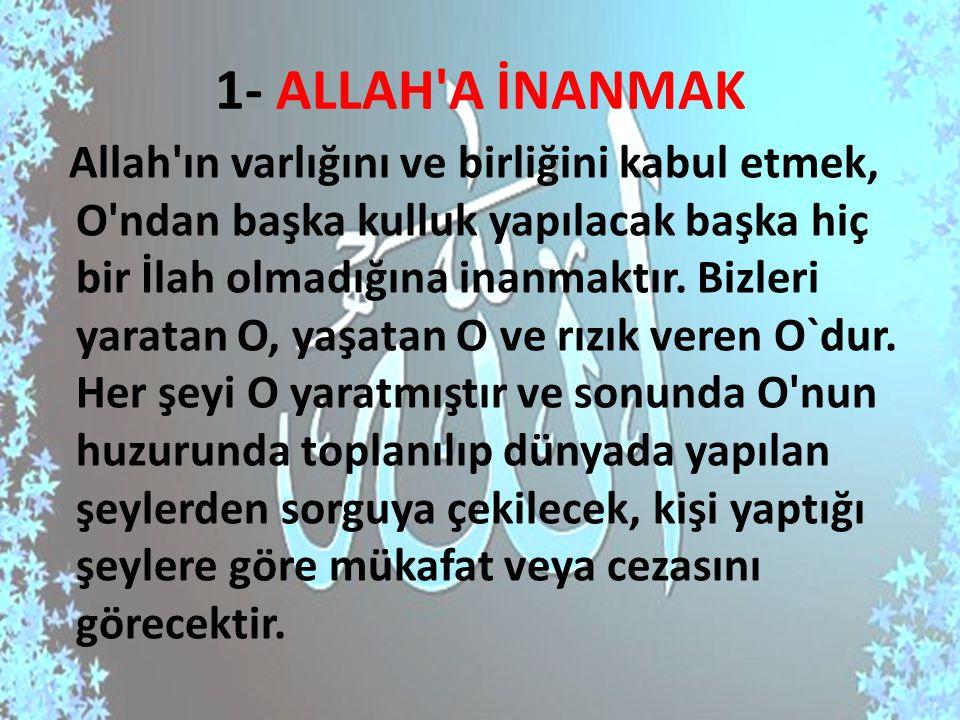 1- ALLAH'A İNANMAK Allah'ın varlığını ve birliğini kabul etmek, O'ndan başka kulluk yapılacak başka hiç bir İlah olmadığına inanmaktır. Bizleri yarata
