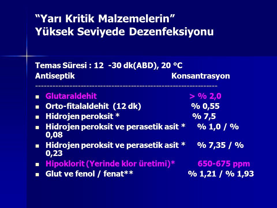 Yarı Kritik Malzemelerin Yüksek Seviyede Dezenfeksiyonu Temas Süresi : 12 -30 dk(ABD), 20 °C Antiseptik Konsantrasyon ----------------------------------------------------------------- Glutaraldehit > % 2,0 Orto-fitalaldehit (12 dk) % 0,55 Hidrojen peroksit * % 7,5 Hidrojen peroksit ve perasetik asit * % 1,0 / % 0,08 Hidrojen peroksit ve perasetik asit * % 7,35 / % 0,23 Hipoklorit (Yerinde klor üretimi)* 650-675 ppm Glut ve fenol / fenat** % 1,21 / % 1,93