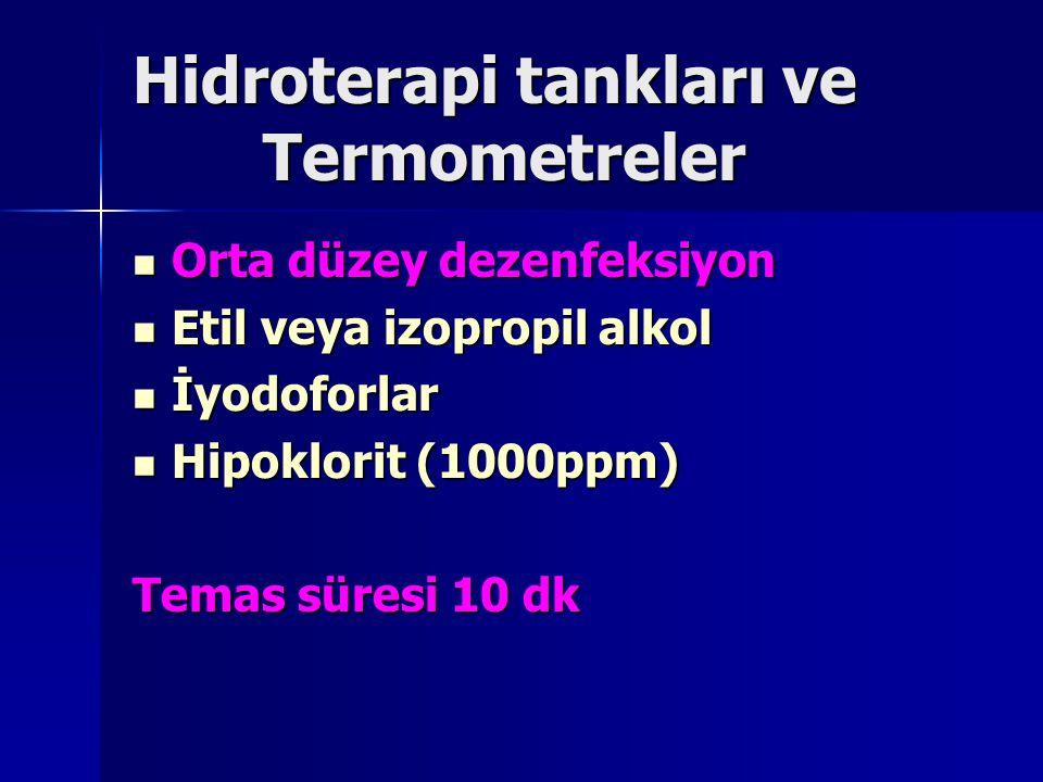 Hidroterapi tankları ve Termometreler Orta düzey dezenfeksiyon Orta düzey dezenfeksiyon Etil veya izopropil alkol Etil veya izopropil alkol İyodoforlar İyodoforlar Hipoklorit (1000ppm) Hipoklorit (1000ppm) Temas süresi 10 dk