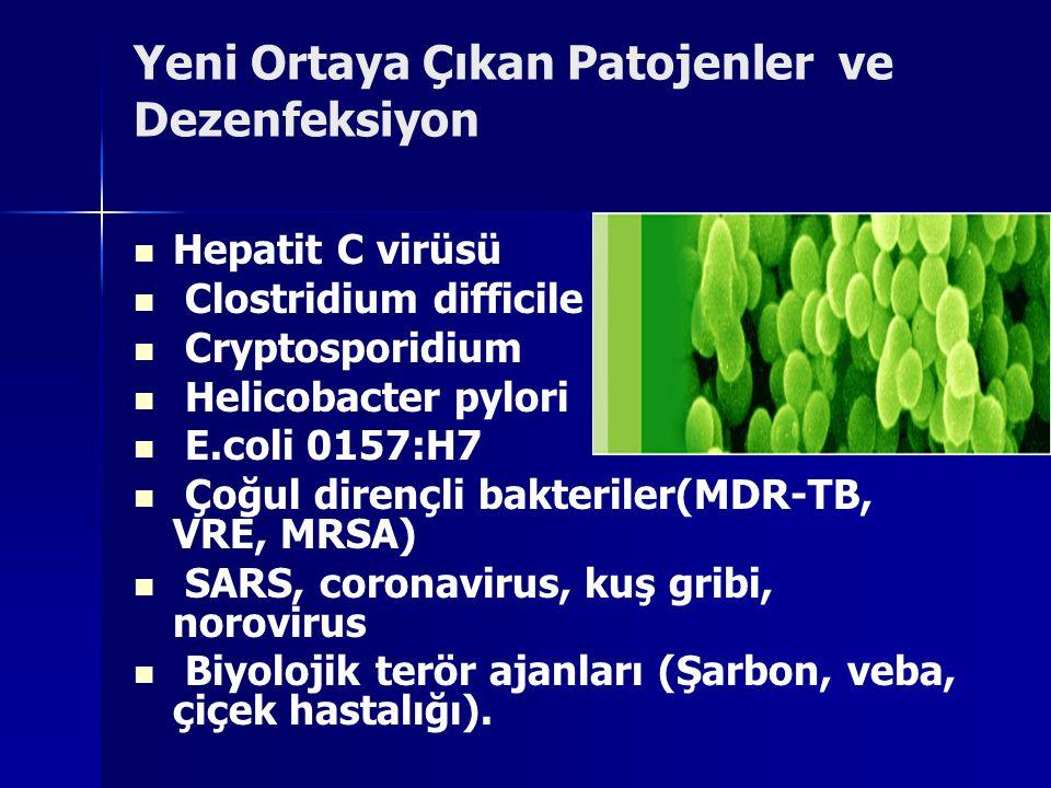 Yeni Ortaya Çıkan Patojenler ve Dezenfeksiyon Hepatit C virüsü Clostridium difficile Cryptosporidium Helicobacter pylori E.coli 0157:H7 Çoğul dirençli bakteriler(MDR-TB, VRE, MRSA) SARS, coronavirus, kuş gribi, norovirus Biyolojik terör ajanları (Şarbon, veba, çiçek hastalığı).