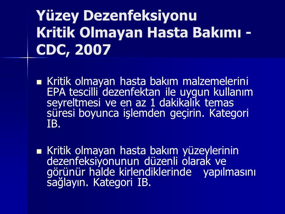 Yüzey Dezenfeksiyonu Kritik Olmayan Hasta Bakımı - CDC, 2007 Kritik olmayan hasta bakım malzemelerini EPA tescilli dezenfektan ile uygun kullanım seyreltmesi ve en az 1 dakikalık temas süresi boyunca işlemden geçirin.