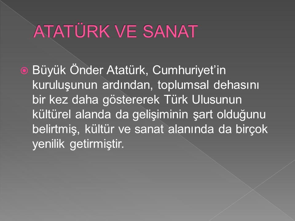  Türkiye'de yüksek bir medeniyet seviyesine ulaşılması hedefini yakalayan Atatürk, sanata verdiği önemle modern Türk sanatlarının öncüsü ve mimarı olmuştur.