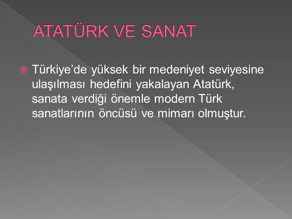  Türkiye'de yüksek bir medeniyet seviyesine ulaşılması hedefini yakalayan Atatürk, sanata verdiği önemle modern Türk sanatlarının öncüsü ve mimarı ol