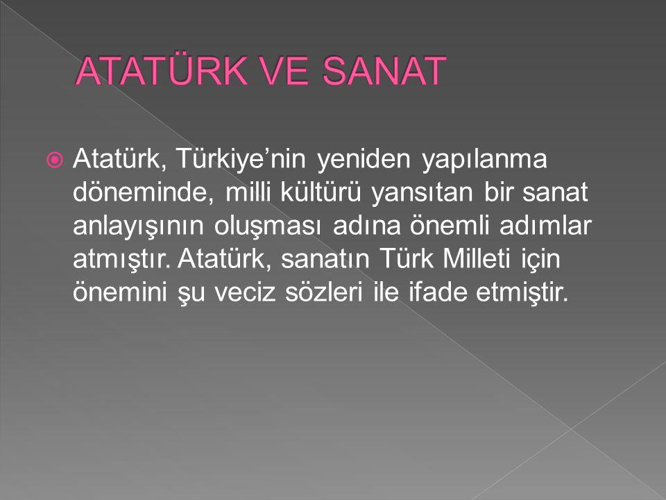  Atatürk, Türkiye'nin yeniden yapılanma döneminde, milli kültürü yansıtan bir sanat anlayışının oluşması adına önemli adımlar atmıştır. Atatürk, sana