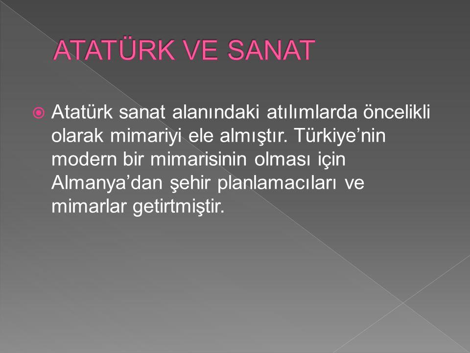 Atatürk sanat alanındaki atılımlarda öncelikli olarak mimariyi ele almıştır. Türkiye'nin modern bir mimarisinin olması için Almanya'dan şehir planla