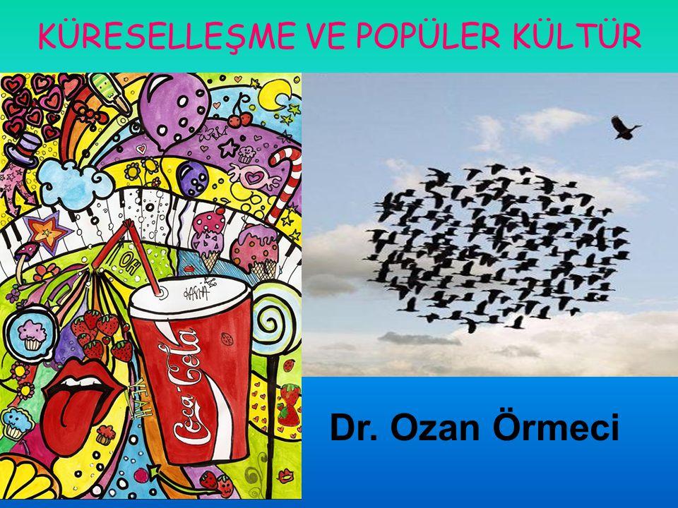 KÜRESELLEŞME VE POPÜLER KÜLTÜR Dr. Ozan Örmeci http://www.ozanormeci.com/