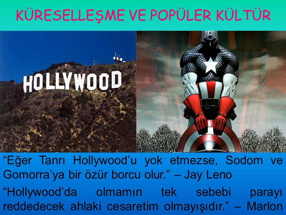 """KÜRESELLEŞME VE POPÜLER KÜLTÜR """"Eğer Tanrı Hollywood'u yok etmezse, Sodom ve Gomorra'ya bir özür borcu olur."""" – Jay Leno """"Hollywood'da olmamın tek seb"""