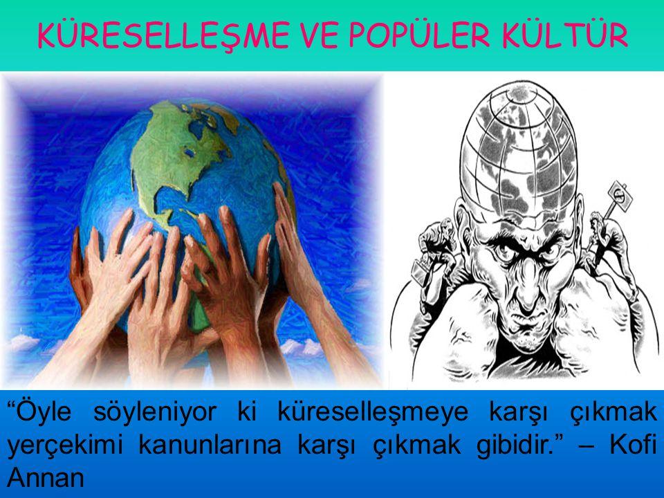 """KÜRESELLEŞME VE POPÜLER KÜLTÜR """"Öyle söyleniyor ki küreselleşmeye karşı çıkmak yerçekimi kanunlarına karşı çıkmak gibidir."""" – Kofi Annan"""
