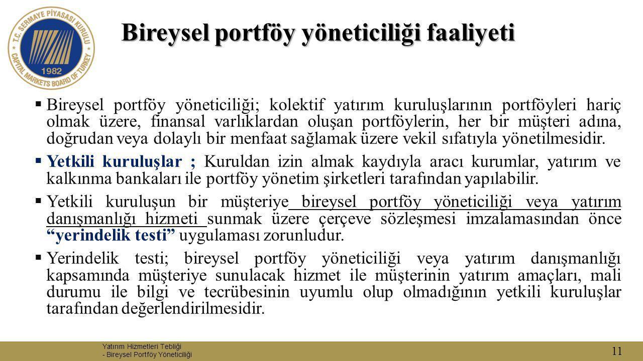 11 Bireysel portföy yöneticiliği faaliyeti  Bireysel portföy yöneticiliği; kolektif yatırım kuruluşlarının portföyleri hariç olmak üzere, finansal va