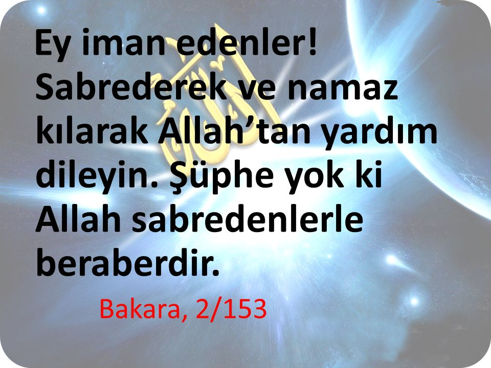 Ey iman edenler! Sabrederek ve namaz kılarak Allah'tan yardım dileyin. Şüphe yok ki Allah sabredenlerle beraberdir. Bakara, 2/153