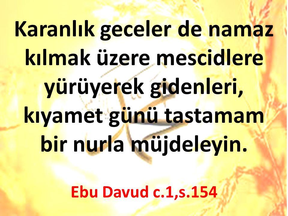 Karanlık geceler de namaz kılmak üzere mescidlere yürüyerek gidenleri, kıyamet günü tastamam bir nurla müjdeleyin. Ebu Davud c.1,s.154
